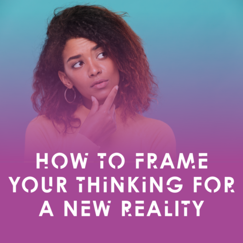 How to frame your thinking for a new reality
